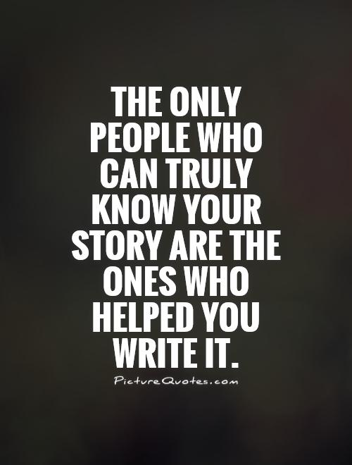 The only people who can truly know your story are the ones who helped you write it Picture Quote #1