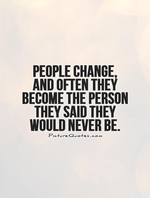 People change, and often they become the person they said they would never be Picture Quote #1