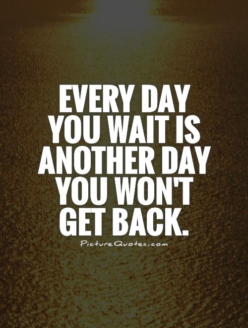 Every day you wait is another day you won't get back Picture Quote #1