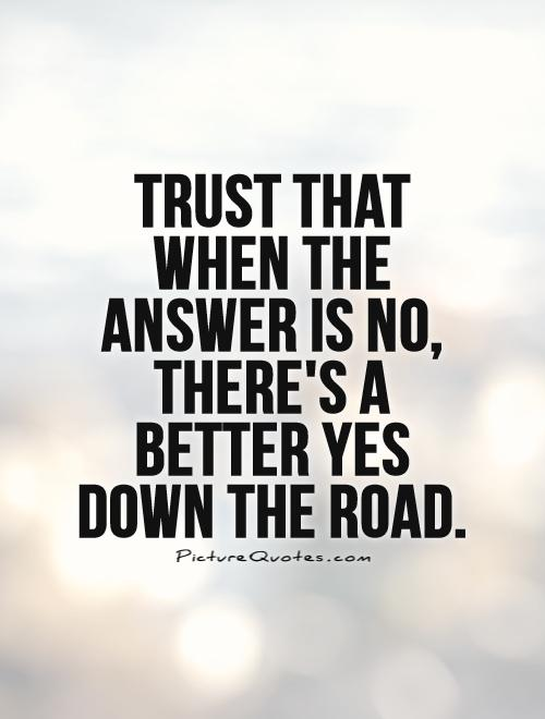 Trust that when the answer is no, there's a better yes down the road Picture Quote #1