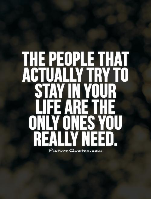 The people that actually try to stay in your life are the only ones you really need Picture Quote #1