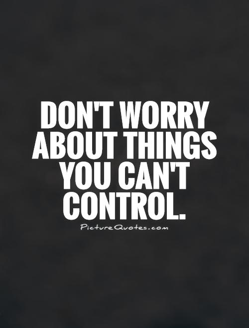 Don't worry about things you can't control Picture Quote #1