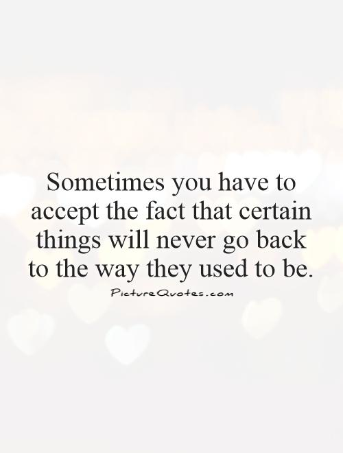 Sometimes you have to accept the fact that certain things will never go back to the way they used to be Picture Quote #1