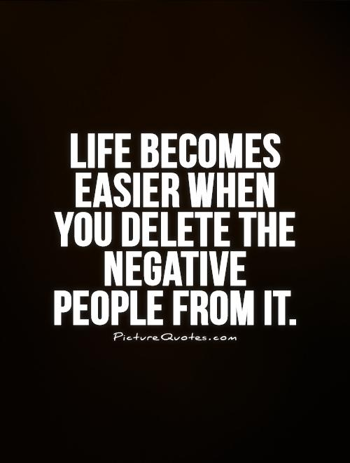 Life becomes easier when you delete the negative people from it Picture Quote #1