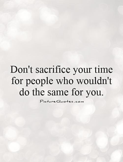 Don't sacrifice your time for people who wouldn't do the same for you Picture Quote #1