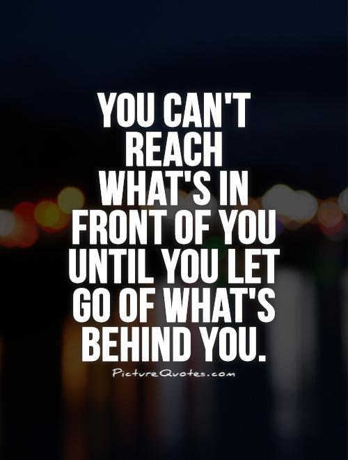 You can't reach what's in front of you until you let go of what's behind you Picture Quote #1