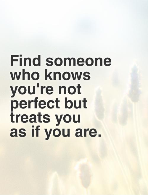 Find someone who knows you're not perfect but treats you  as if you are. Picture Quote #1