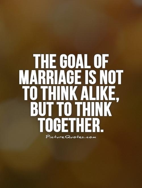 The goal of marriage is not to think alike, but to think together Picture Quote #1