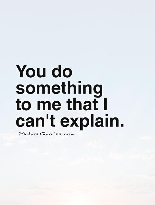 You do something  to me that I can't explain Picture Quote #1