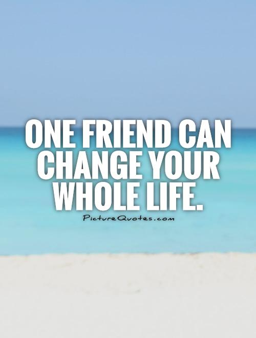 One friend can change your whole life Picture Quote #1