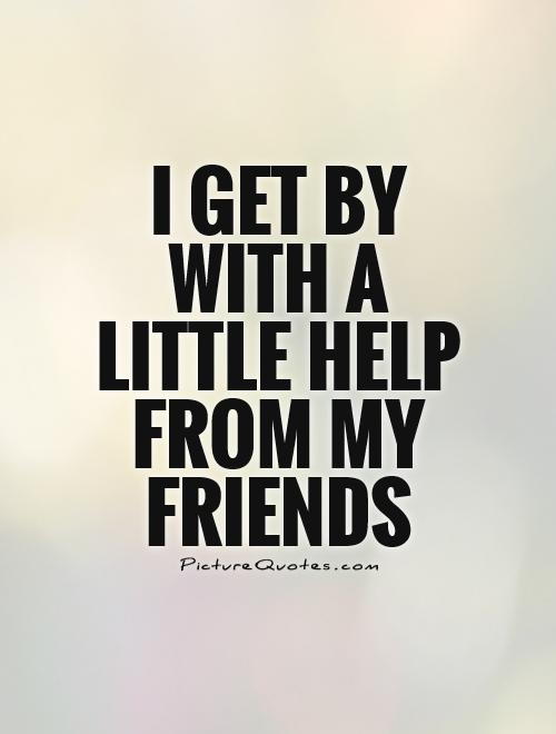 I get by with a little help from my friends Picture Quote #1