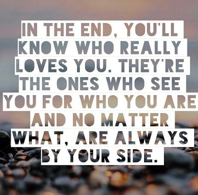 In the end, you'll know who really loves you. They're the ones who see you for who you are and no matter what, are always by your side Picture Quote #1