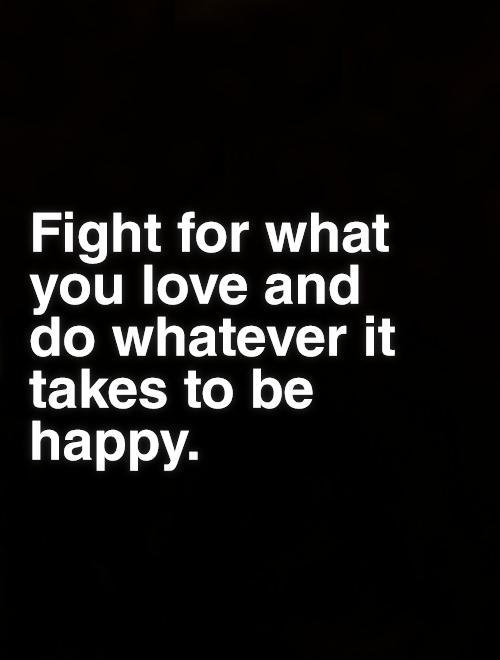 Fight for what you love and do whatever it takes to be happy Picture Quote #1