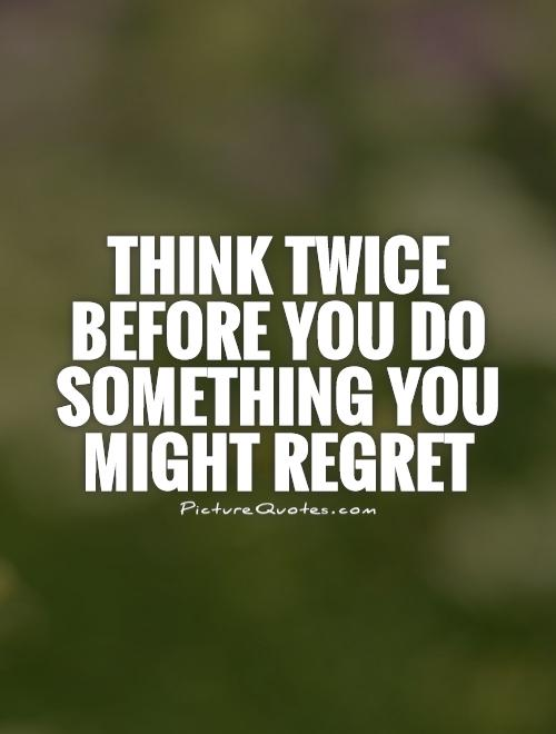 Think twice before you do something you might regret Picture Quote #1