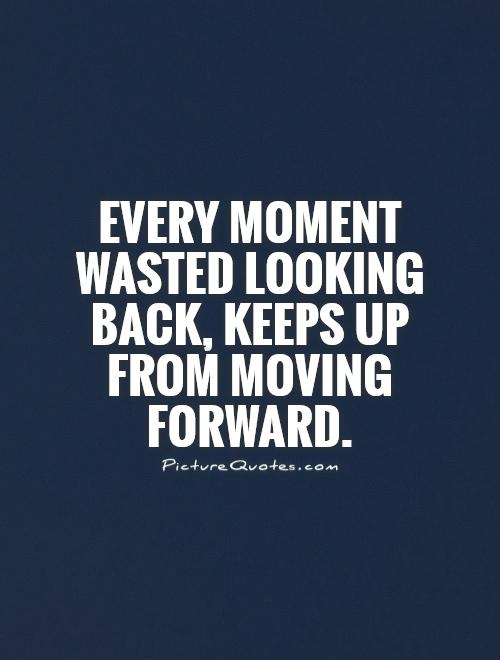 Every moment wasted looking back, keeps up from moving forward Picture Quote #1