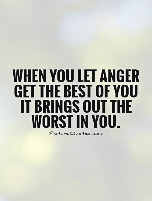 When you let anger get the best of you it brings out the worst in you Picture Quote #1