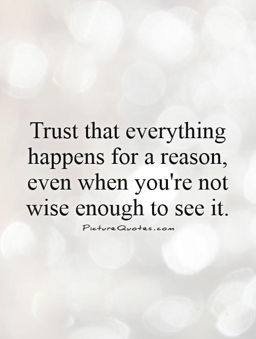 Trust that everything happens for a reason, even when you're not wise enough to see it Picture Quote #1
