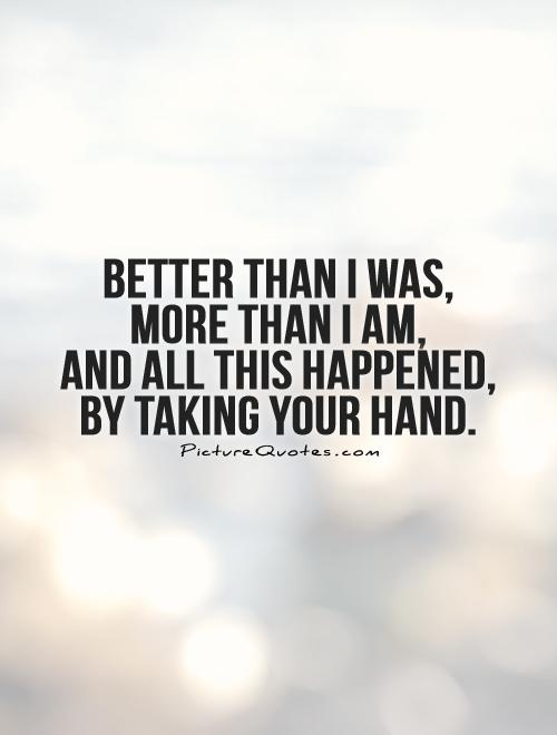 Better than I was,  more than I am,  and all this happened,  by taking your hand Picture Quote #1