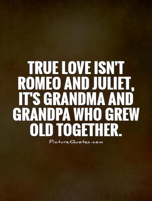 True love isn't Romeo and Juliet, it's grandma and grandpa who grew old together Picture Quote #1