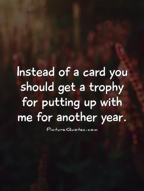 Instead of a card you should get a trophy for putting up with me for another year Picture Quote #1