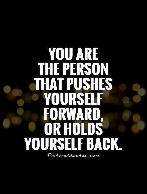 You are  the person  that pushes  yourself forward,  or holds yourself back Picture Quote #1