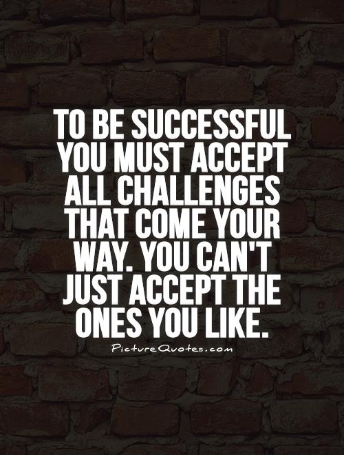 To be successful you must accept all challenges that come your way. You can't just accept the ones you like Picture Quote #1