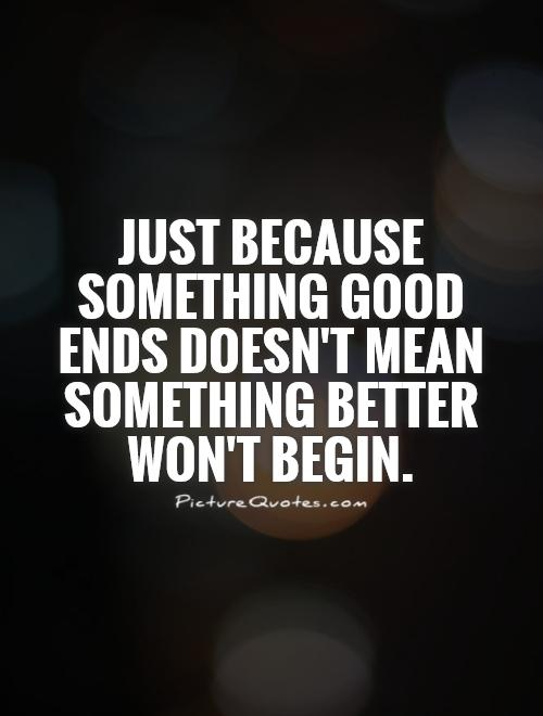 Just because something good ends doesn't mean something better won't begin Picture Quote #1