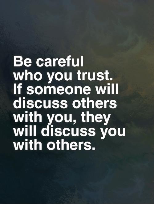 Be careful  who you trust.  If someone will discuss others with you, they will discuss you with others Picture Quote #1