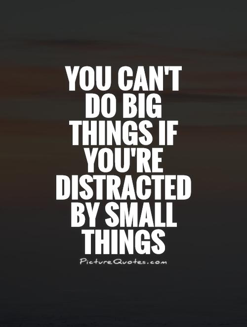 You can't do big things if you're distracted by small things Picture Quote #1