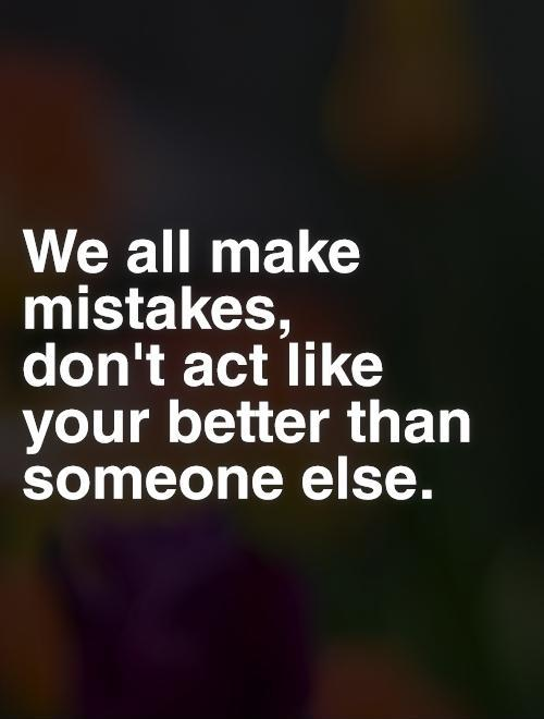 We all make mistakes,  don't act like your better than someone else Picture Quote #1