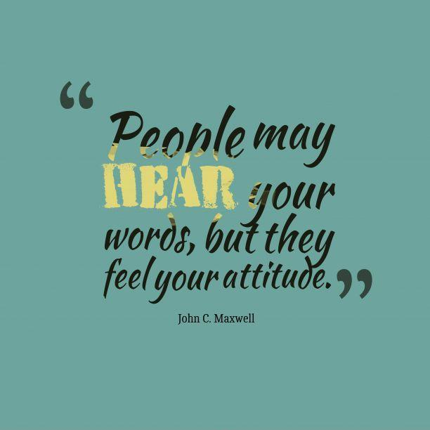 People may hear your words, but they feel your attitude Picture Quote #1