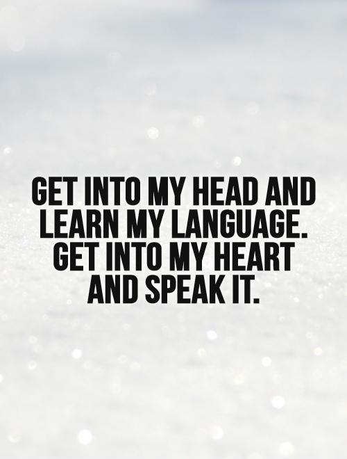 Get into my head and learn my language. Get into my heart and speak it Picture Quote #1