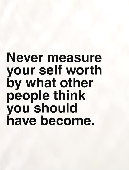 Never measure your self worth by what other people think you should  have become Picture Quote #1