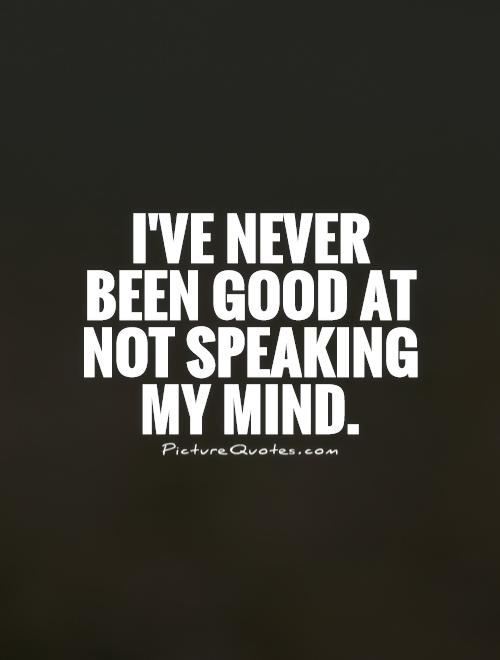 I've never been good at not speaking my mind Picture Quote #1