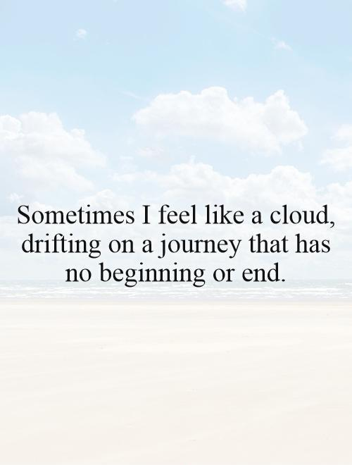 Sometimes I feel like a cloud, drifting on a journey that has no beginning or end Picture Quote #1