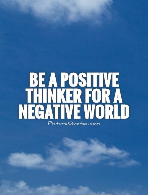 Be a positive thinker for a negative world Picture Quote #1