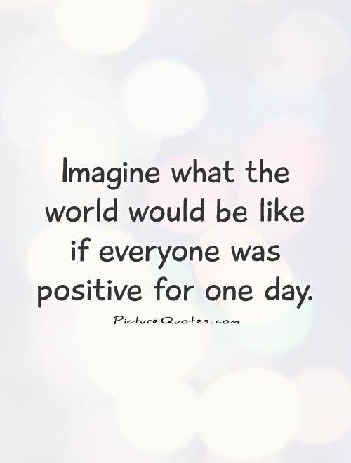Imagine what the world would be like  if everyone was positive for one day Picture Quote #1