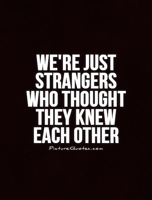 We\'re just strangers who thought they knew each other ...