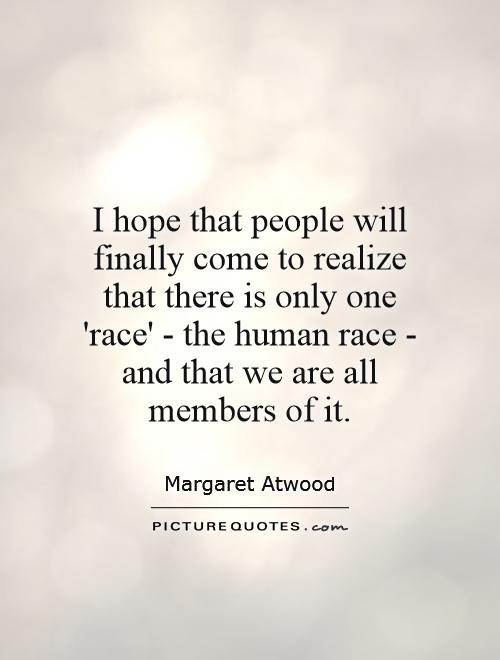 I hope that people will finally come to realize that there is only one 'race' - the human race - and that we are all members of it Picture Quote #1