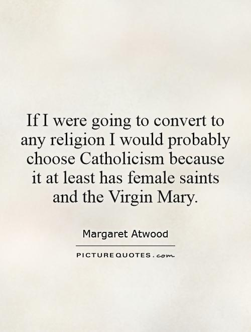 If I were going to convert to any religion I would probably choose Catholicism because it at least has female saints and the Virgin Mary Picture Quote #1