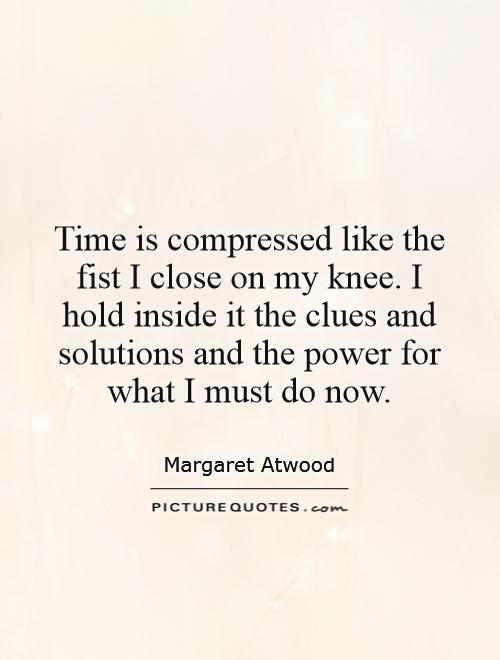Time is compressed like the fist I close on my knee. I hold inside it the clues and solutions and the power for what I must do now Picture Quote #1