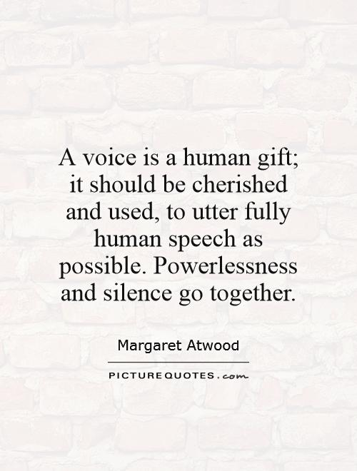 A voice is a human gift; it should be cherished and used, to utter fully human speech as possible. Powerlessness and silence go together Picture Quote #1