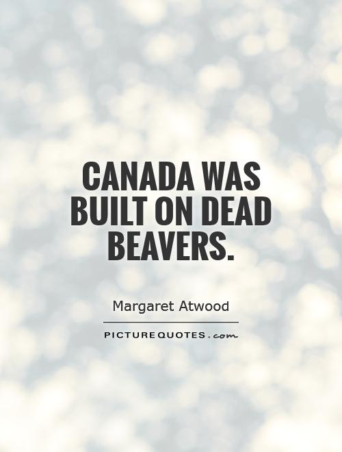 Canada was built on dead beavers Picture Quote #1