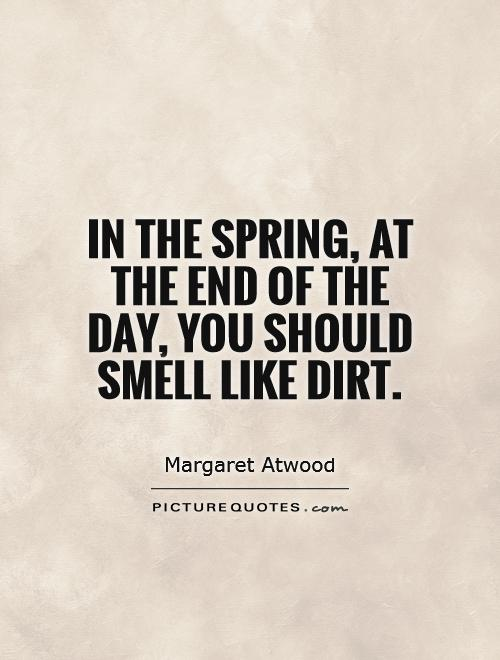 In the spring, at the end of the day, you should smell like dirt Picture Quote #1