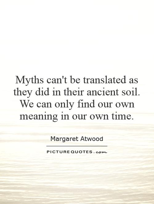 Myths can't be translated as they did in their ancient soil. We can only find our own meaning in our own time Picture Quote #1