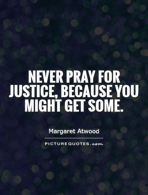 Never pray for justice, because you might get some Picture Quote #1