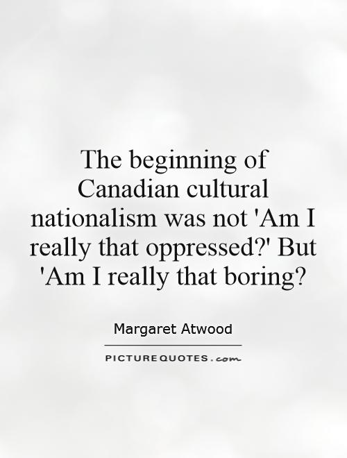 The beginning of Canadian cultural nationalism was not 'Am I really that oppressed?' But 'Am I really that boring? Picture Quote #1