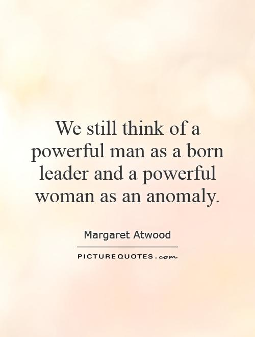 We still think of a powerful man as a born leader and a powerful woman as an anomaly Picture Quote #1