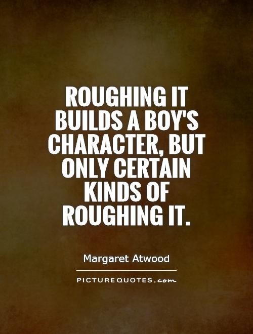 Roughing it builds a boy's character, but only certain kinds of roughing it Picture Quote #1