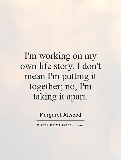 I'm working on my own life story. I don't mean I'm putting it together; no, I'm taking it apart Picture Quote #1